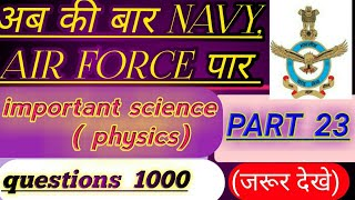PART --23 Important science (physics)  Questions 1000 for Navy, Air Force, MR and Other examinations