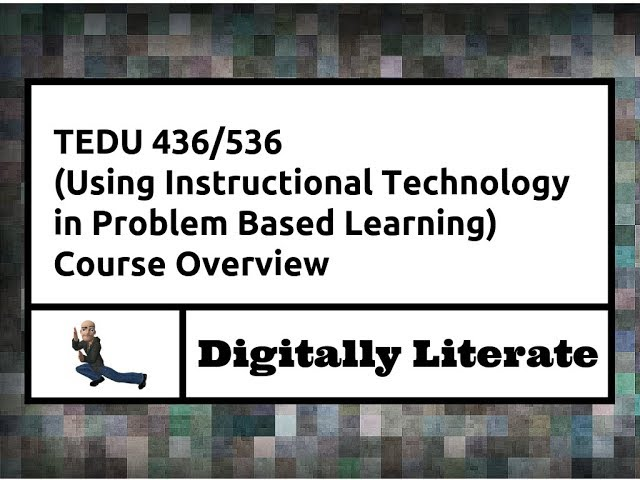 TEDU 436/536 (Using Instructional Technology in Problem Based Learning) Course Overview