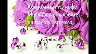 Краткий обзор конфетной композиции из кофе Московская кофейня на паяхъ Espresso.Анна Кохан.