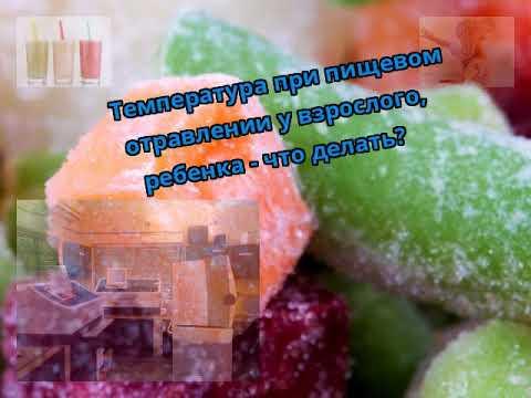 Температура при пищевом отравлении у взрослого, ребенка - что делать?