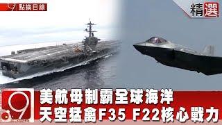 美航母制霸全球海洋 天空猛禽F35 F22核心戰力《9點換日線精選》2018.12.22