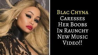 😊😊WATCH | Blac Chyna Caresses Her Boobs In Raunchy New Music Video