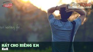 Hát Cho Riêng Em - KnK [Video Lyric Official HD]
