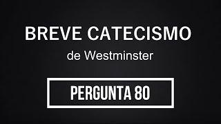 Breve Catecismo - Pergunta 80