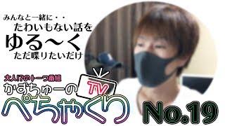 【かずちゅーのぺちゃくりTV】No.19
