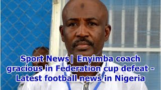 Sport News| Enyimba coach gracious in Federation cup defeat - Latest football news in Nigeria