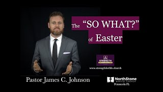 """The """"So What?"""" of Easter -  Pastor James C. Johnson - Strength for Life - Pensacola - NorthStone BC"""