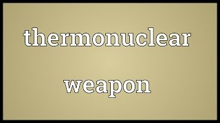 Thermonuclear weapon Meaning