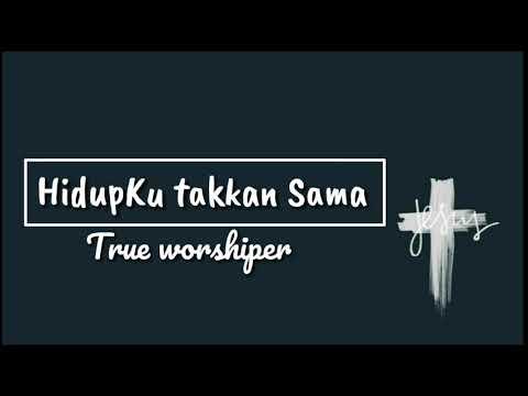 Hidupku Takkan Sama-True Worshippers(Lyrics)