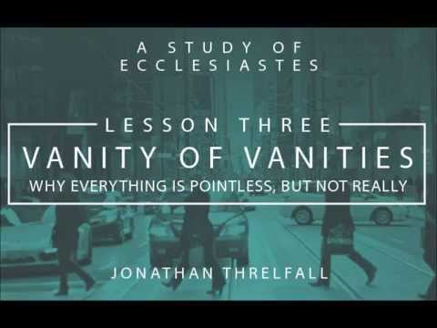 Ecclesiastes Lesson Three: Vanity of Vanities: Why Everything Is Pointless, But Not Really