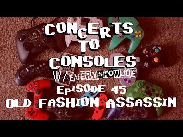 Concerts To Consoles: Episode 45 - Old Fashion Assassin