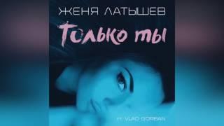 Женя Латышев - Только ты (feat. Vlad Gorban) [Official Music Audio]