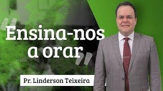 Pr. Linderson Teixeira - Ensina-nos a Orar