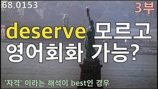 [deserve 3부-자격] 생활 필수 영어 어휘 deserve 예문 뽀개기 68.0153, 운배영