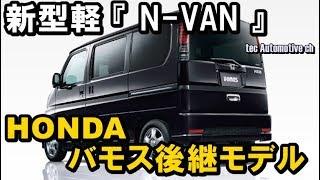 ホンダ新型軽 『 N-VAN 』 は、バモス後継モデル