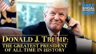 Donald J. Trump: The Greatest President in History of All Time | The Daily Social Distancing Show