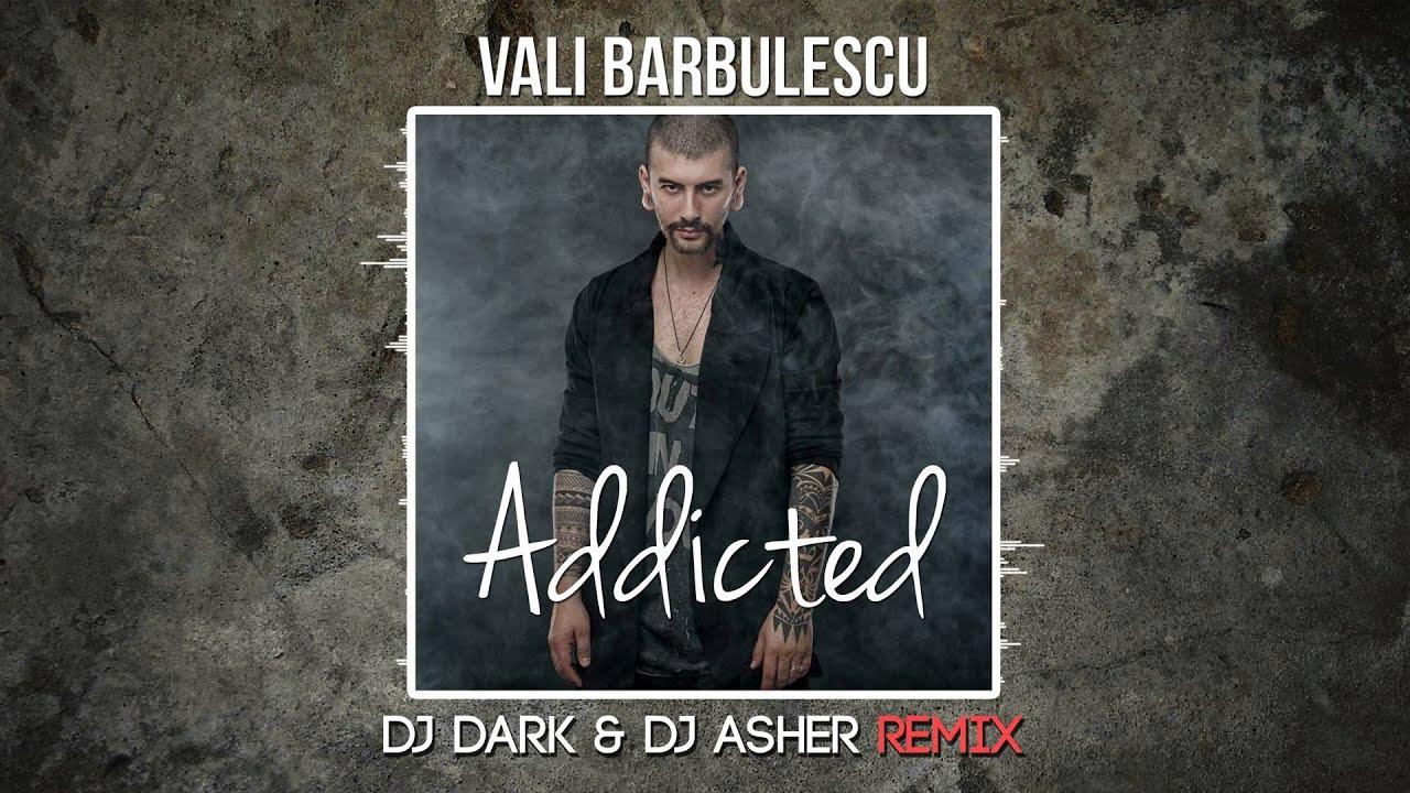 Vali Barbulescu - Addicted (DJ Dark & DJ Asher Remix ...