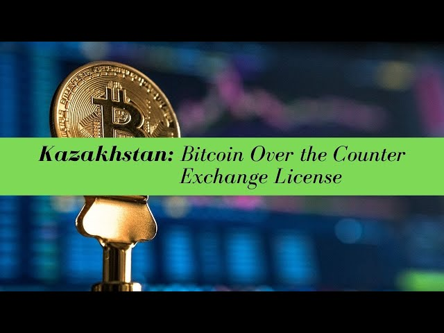 Kazakhstan Bitcoin Over the Counter Exchange License -  (UPDATED FOR 2020)