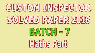 Custom Inspector paper 2018 (Batch - 7) Maths Part : Solved