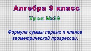 Алгебра 9 класс (Урок№38 - Формула суммы первых n членов геометрической прогрессии.)