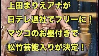 上田まりえアナが日テレ退社でフリーアナに!マツコのお墨付きで松竹芸...