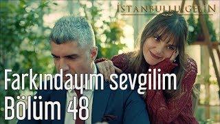 İstanbullu Gelin 48. Bölüm - Farkındayım Sevgilim