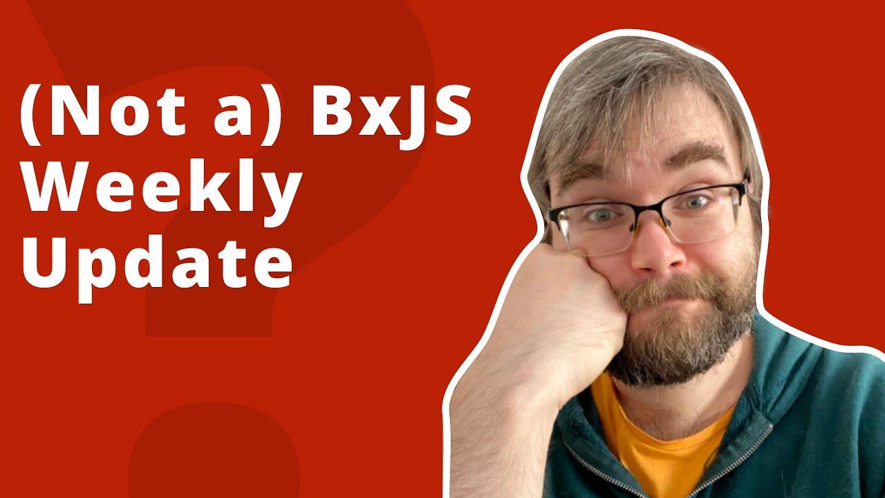 (Not a) BxJS Weekly update