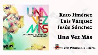 Sak Noel Remix - Kato Jimenez & Luis Vazquez Feat. Jesus Sanchez - Una Vez Mas