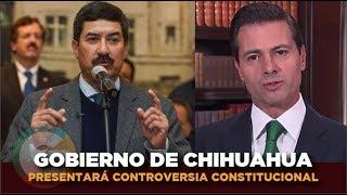Javier Corral presentará controversia constitucional #Chihuahua