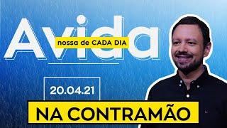 NA CONTRAMÃO / A Vida Nossa de Cada Dia - 20/04/21