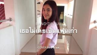 เธอไม่เคยเป็นแฟนเก่า - Dr.Fuu ( Cover By อาลาแต ^^ )