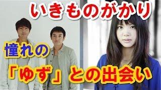 いきものがかり 吉岡聖恵 憧れの「ゆず」との出会い ラジオトーク.