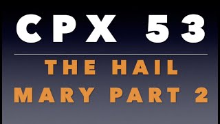 CPX 53: The Hail Mary Part 2