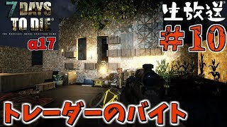 【7DAYS TO DIE】トレーダーのバイト α17 #10【生放送】【PC版】