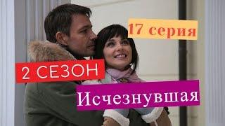 Исчезнувшая сериал 17 серия 2 СЕЗОН Дата выхода