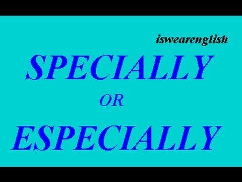 Specially or Especially - A difference? - ESL British English Pronunciation