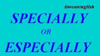 Specially or Especially - A difference? - ESL British English Pronunciation