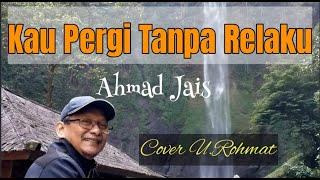 KAU PERGI TANPA RELAKU - AHMAD JAIS ( COVER U.ROHMAT )