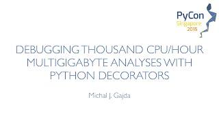 Debugging thousand CPU hour multigigabyte analyses with Python Decorators - PyCon SG 2015