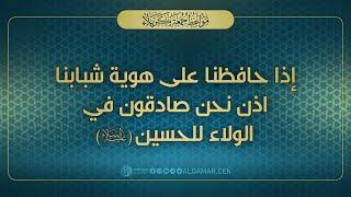 إذا حافظنا على هوية شبابنا إذن نحن صادقون في الولاء للحسين ( عليه السلام ) - السيد احمد الصافي