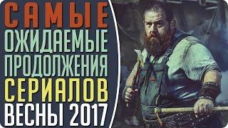 Самые ожидаемые продолжения сериалов Весны 2017 / ТОП 8 самых лучших сериалов весны 2017