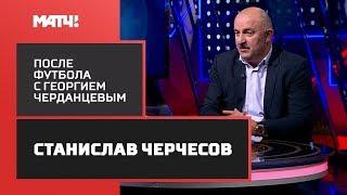 «После футбола с Георгием Черданцевым». В гостях Станислав Черчесов
