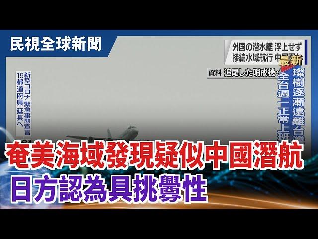 【民視全球新聞】奄美大島海域發現疑似中國潛航 日方認為具挑釁性 2021.09.12
