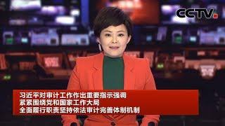 [中国新闻] 习近平对审计工作作出重要指示强调 紧紧围绕党和国家工作大局 全面履行职责坚持依法审计完善体制机制 | CCTV中文国际