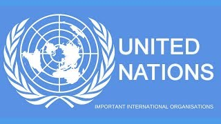 United Nations and its Organs - Important International Organisations