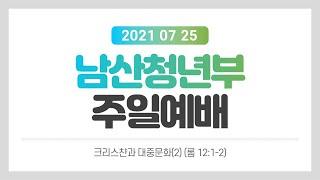 """[남산교회 청년부예배] 2021.7.25 """"크…"""