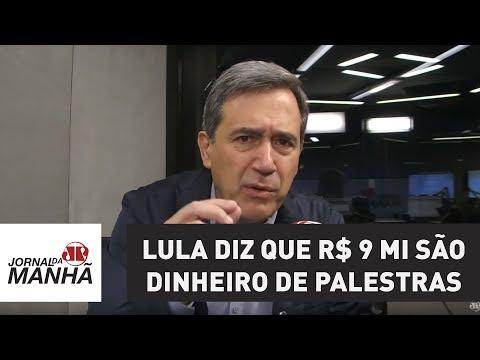 Lula diz que R$ 9 mi são dinheiro de palestras: que palestras? Isso é propina