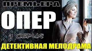 ШИКАРНЫЙ ДЕТЕКТИВНЫЙ ФИЛЬМ! || ОПЕР || Русские мелодрамы 2018 | сериалы новинки | премьеры 2018 HD