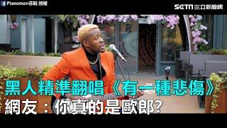 黑人精準翻唱《有一種悲傷》 網友驚:你真的是歐郎?|三立新聞網SETN.com