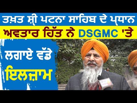 Takhat Shri Patna Sahib के प्रधान Avtar Singh Hit ने DSGMC पर लगाए बड़े इल्ज़ाम